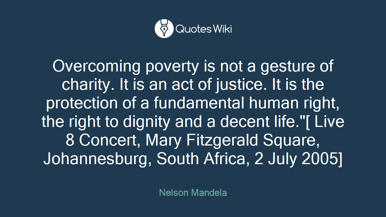 "Overcoming poverty is not a gesture of charity. It is an act of justice. It is the protection of a fundamental human right, the right to dignity and a decent life.""[ Live 8 Concert, Mary Fitzgerald Square, Johannesburg, South Africa, 2 July 2005]"