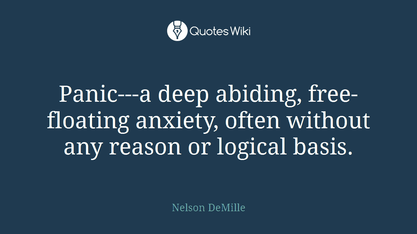 Panic---a deep abiding, free-floating anxiety, often without any reason or logical basis.