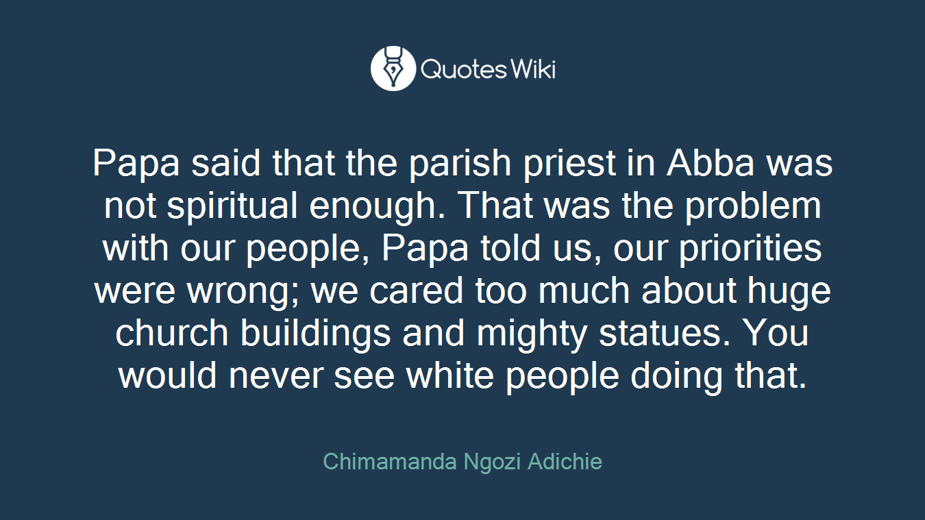 Papa said that the parish priest in Abba was not spiritual enough. That was the problem with our people, Papa told us, our priorities were wrong; we cared too much about huge church buildings and mighty statues. You would never see white people doing that.