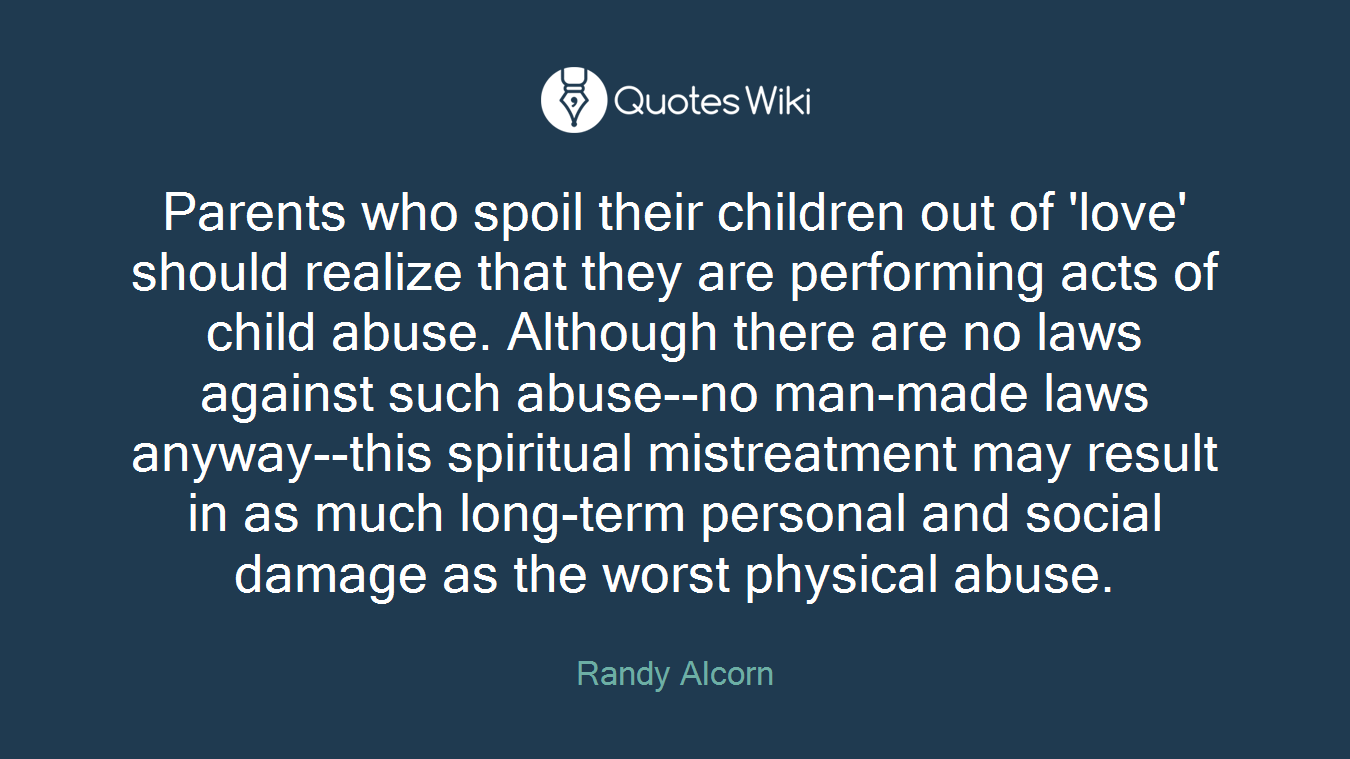 Parents who spoil their children out of 'love' should realize that they are performing acts of child abuse. Although there are no laws against such abuse--no man-made laws anyway--this spiritual mistreatment may result in as much long-term personal and social damage as the worst physical abuse.