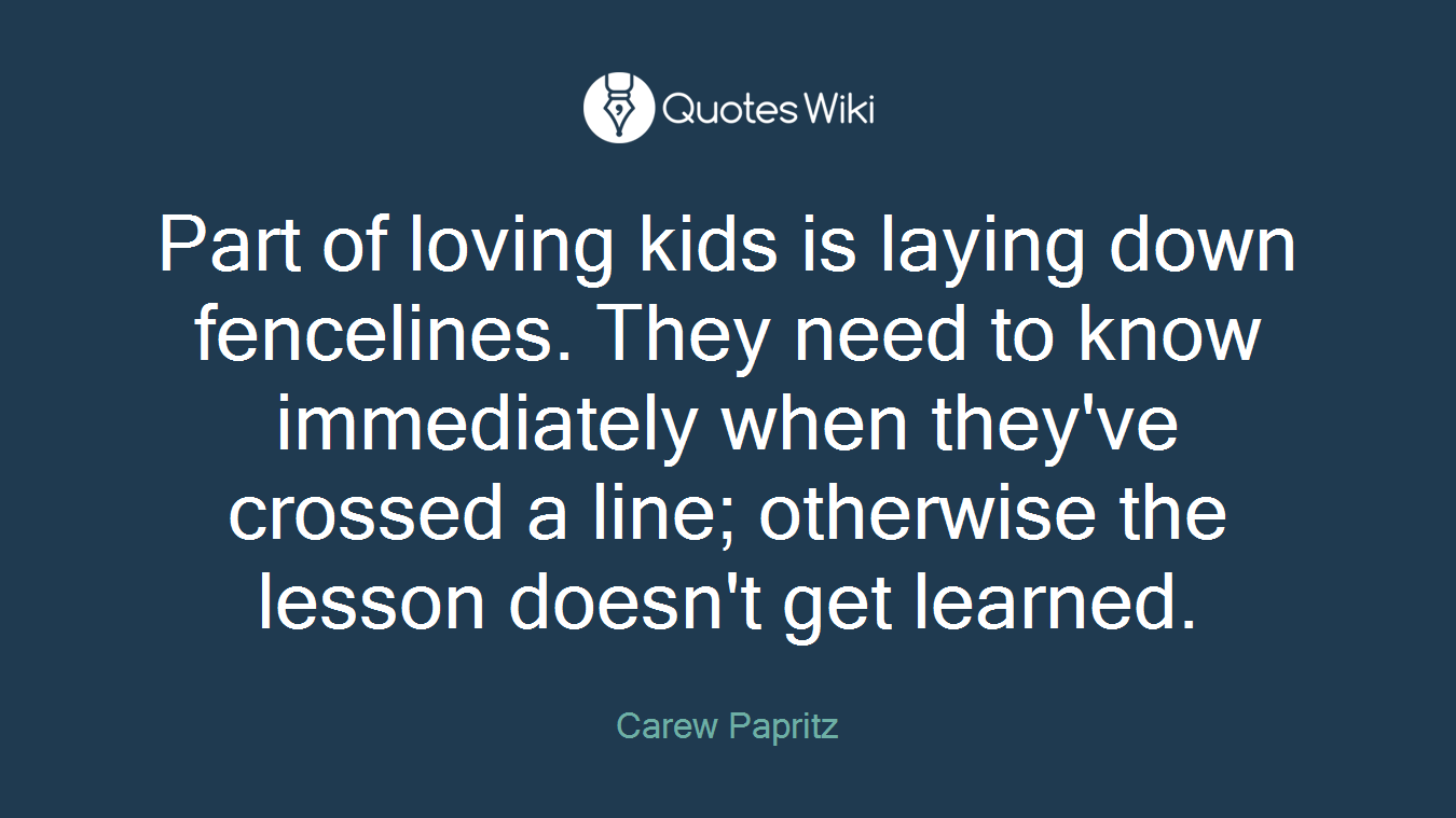 Part of loving kids is laying down fencelines. They need to know immediately when they've crossed a line; otherwise the lesson doesn't get learned.