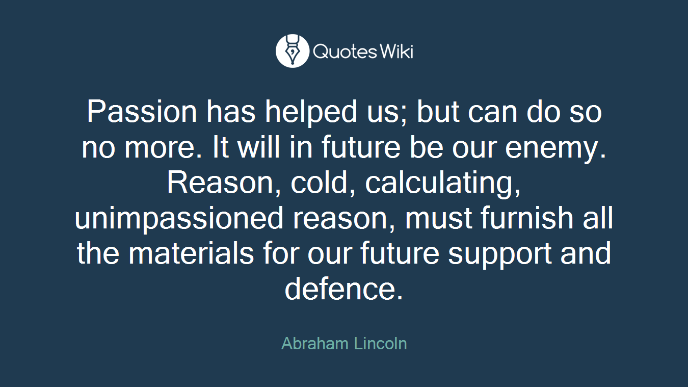 Passion has helped us; but can do so no more. It will in future be our enemy. Reason, cold, calculating, unimpassioned reason, must furnish all the materials for our future support and defence.