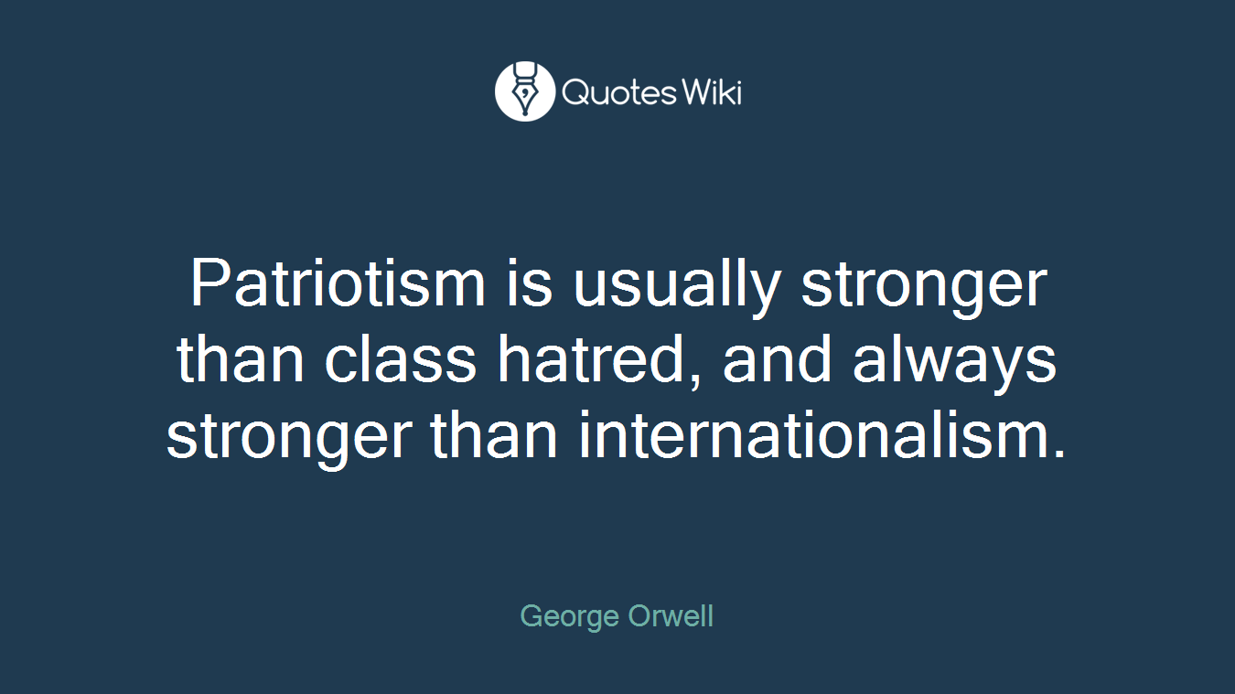 Patriotism is usually stronger than class hatred, and always stronger than internationalism.