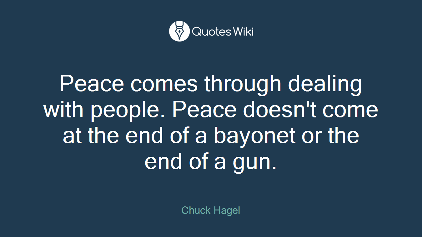 Peace comes through dealing with people. Peace doesn't come at the end of a bayonet or the end of a gun.