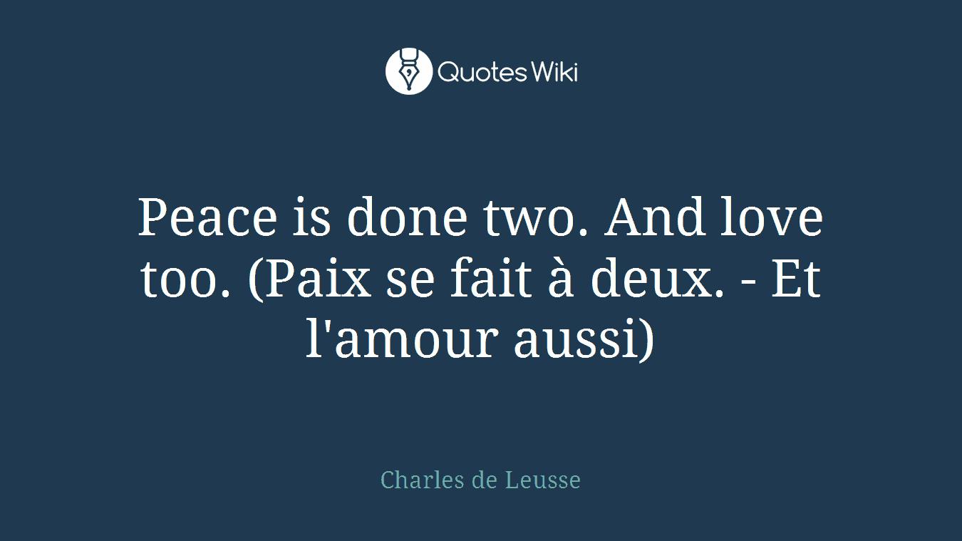 Peace is done two. And love too. (Paix se fait à deux. - Et l'amour aussi)