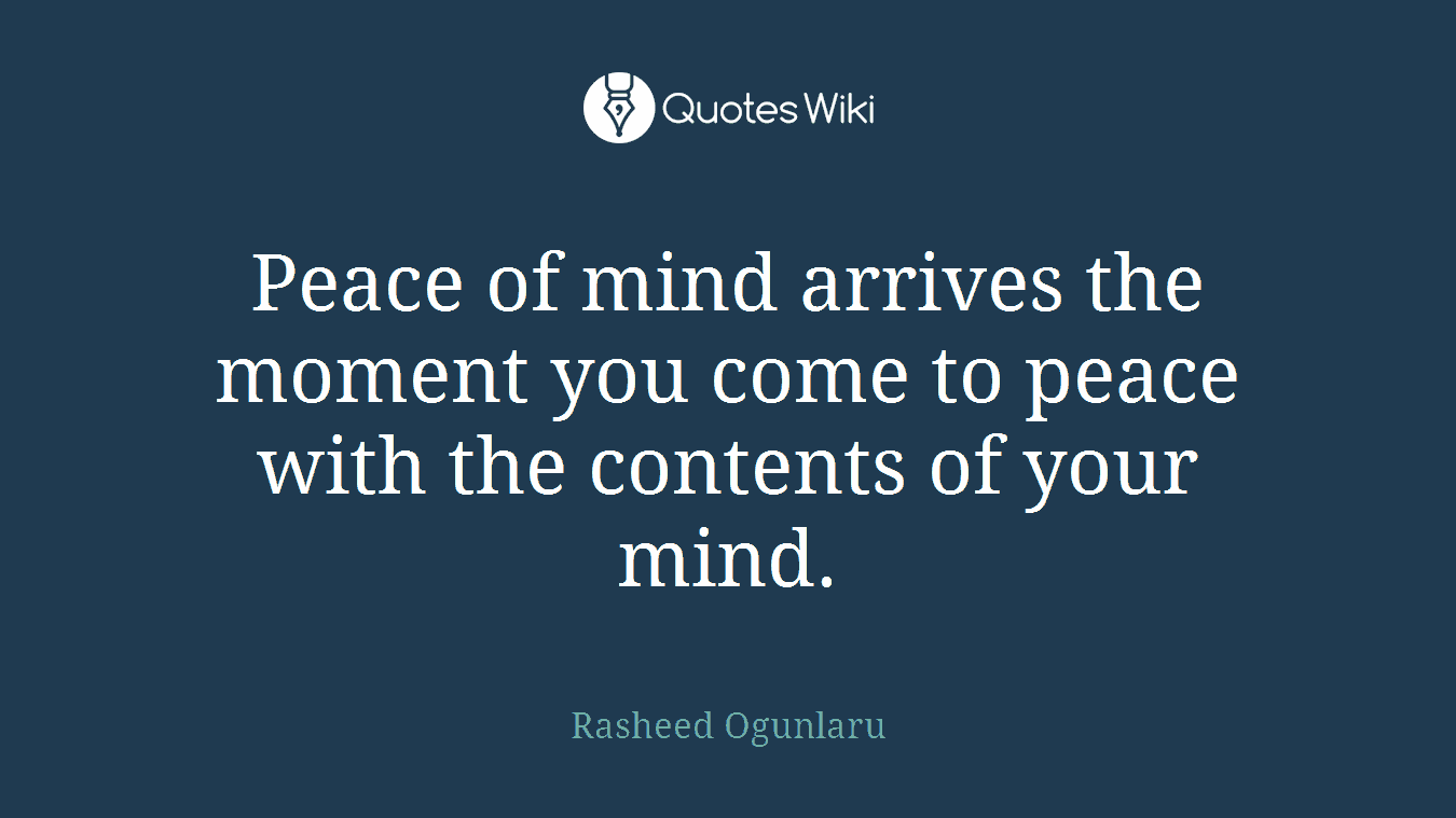 Peace of mind arrives the moment you come to peace with the contents of your mind.