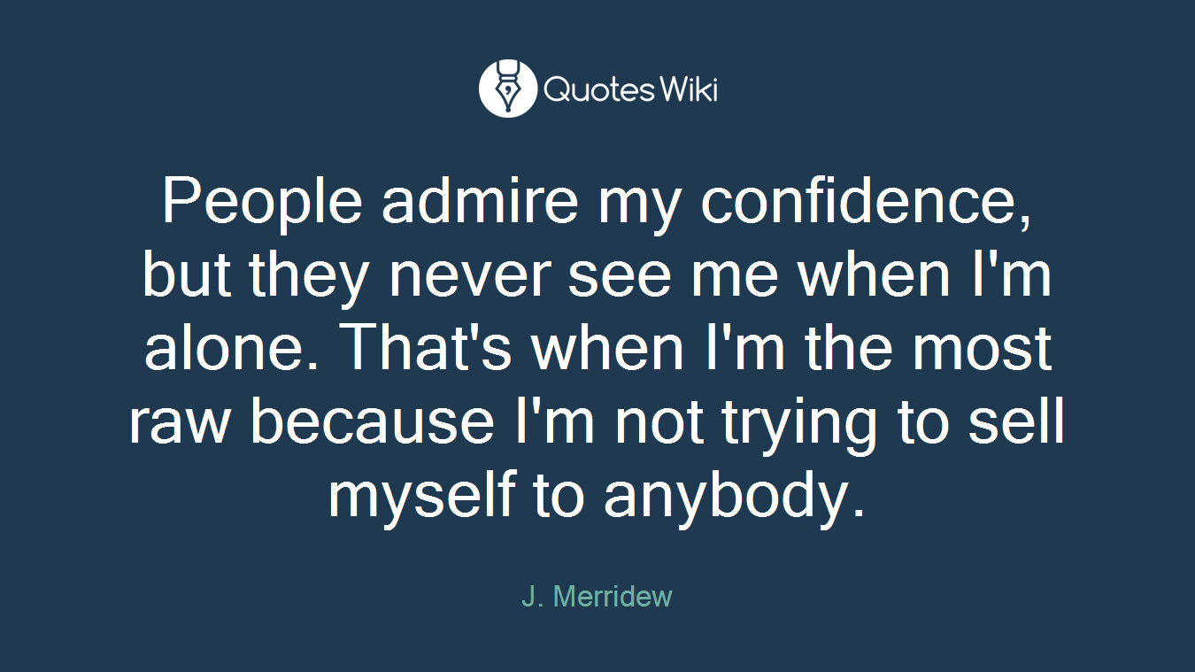 People admire my confidence, but they never see me when I'm alone. That's when I'm the most raw because I'm not trying to sell myself to anybody.