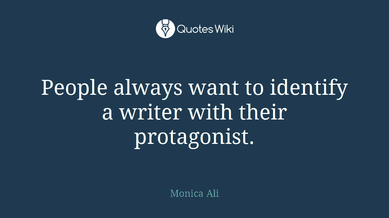 People always want to identify a writer with their protagonist.