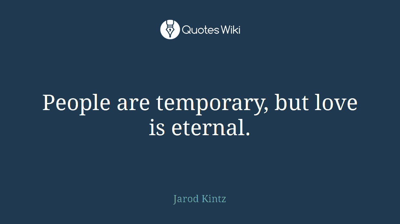 People are temporary, but love is eternal.
