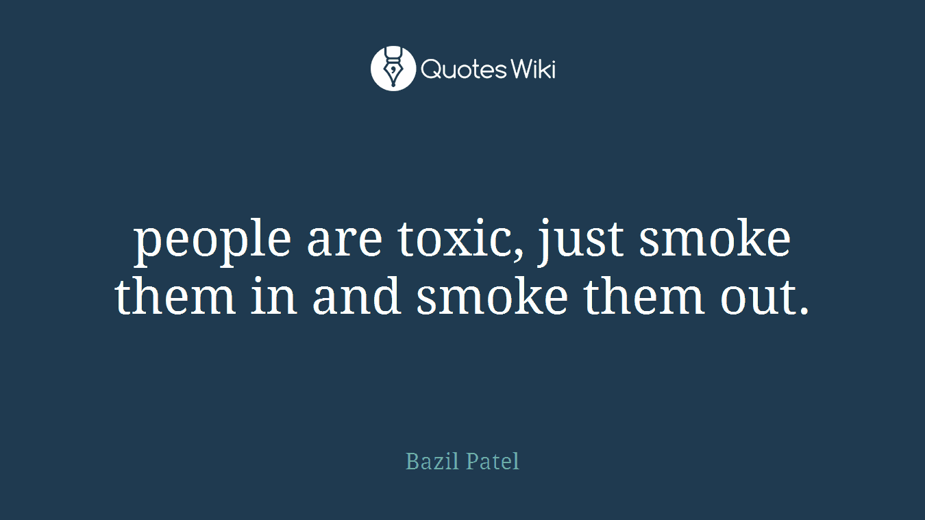 people are toxic, just smoke them in and smoke them out.