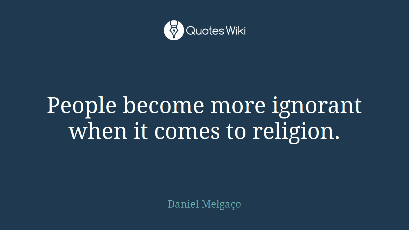 People become more ignorant when it comes to religion.