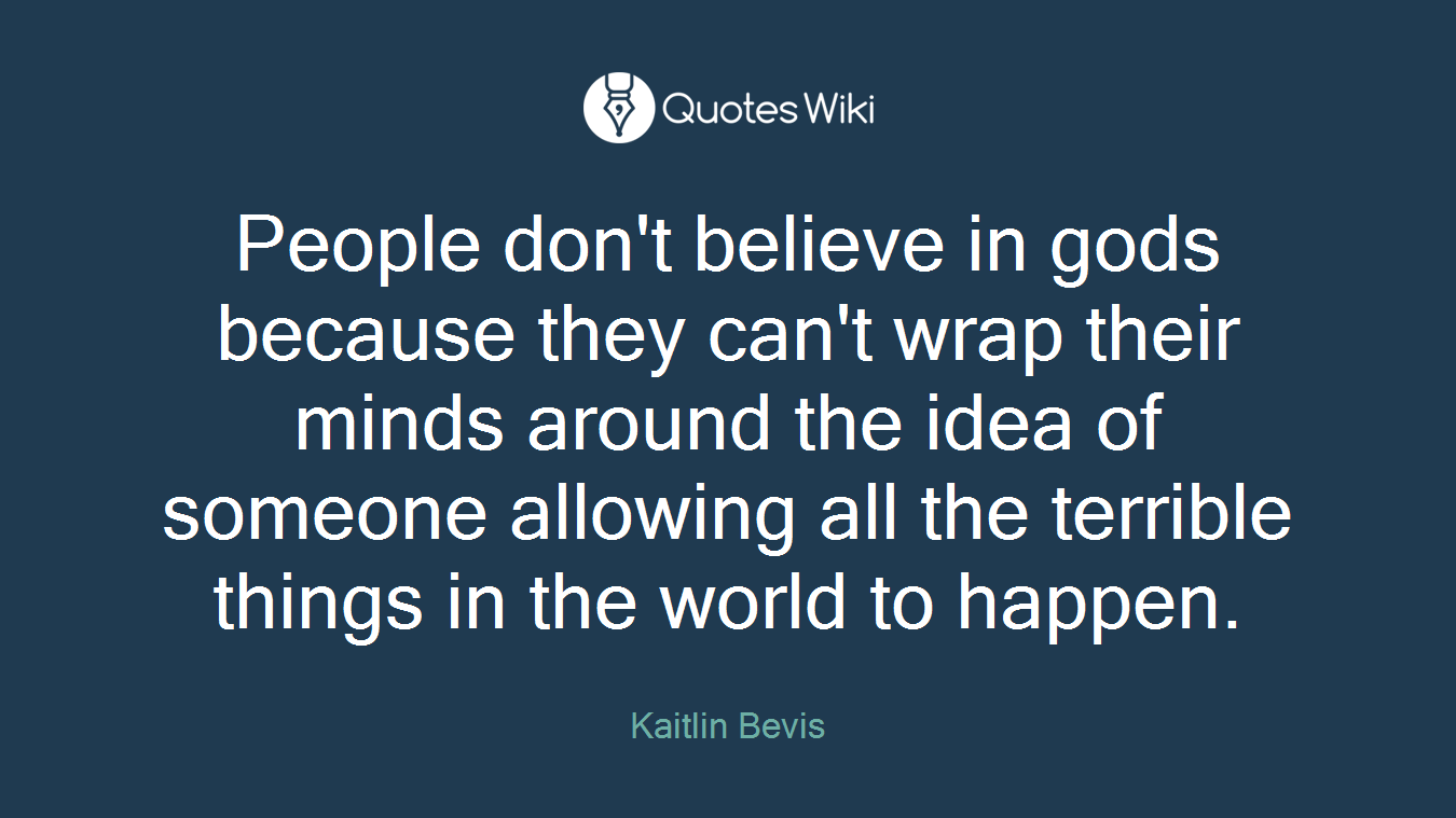 People don't believe in gods because they can't wrap their minds around the idea of someone allowing all the terrible things in the world to happen.