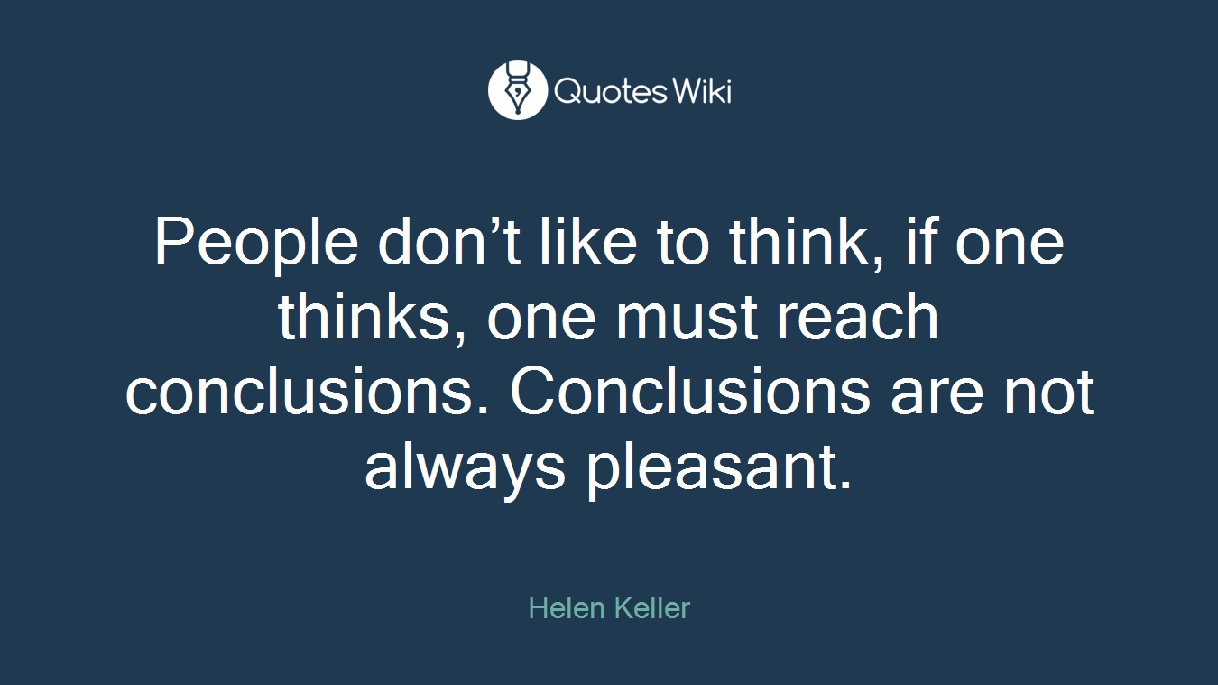 People don't like to think, if one thinks, one must reach conclusions. Conclusions are not always pleasant.