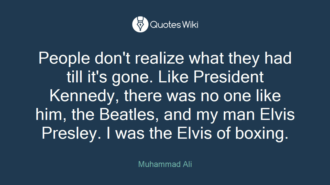 People don't realize what they had till it's gone. Like President Kennedy, there was no one like him, the Beatles, and my man Elvis Presley. I was the Elvis of boxing.