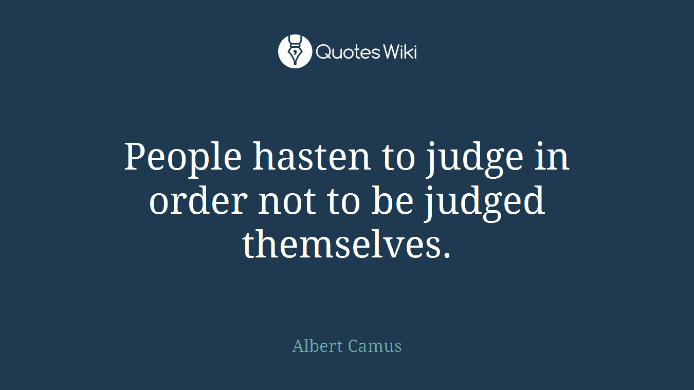 People hasten to judge in order not to be judged themselves.