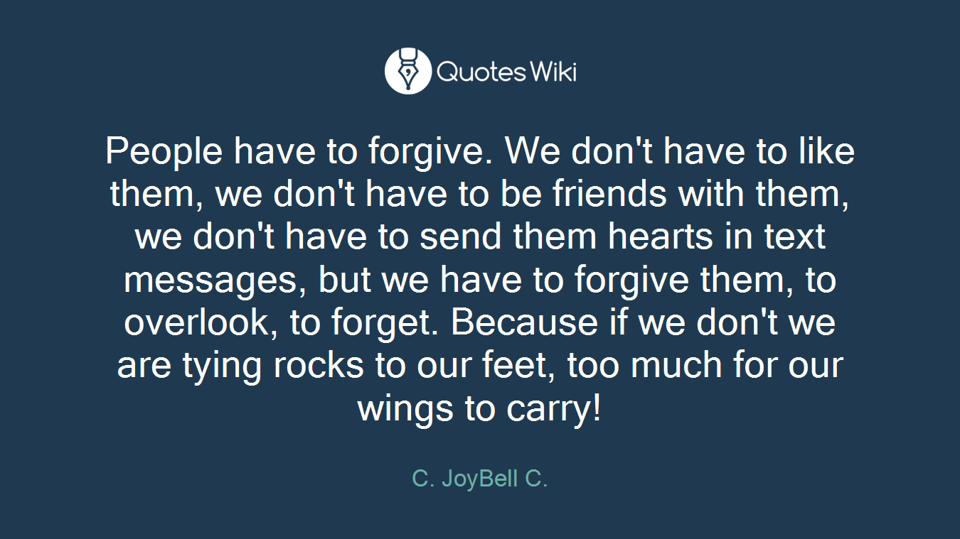 People have to forgive. We don't have to like them, we don't have to be friends with them, we don't have to send them hearts in text messages, but we have to forgive them, to overlook, to forget. Because if we don't we are tying rocks to our feet, too much for our wings to carry!