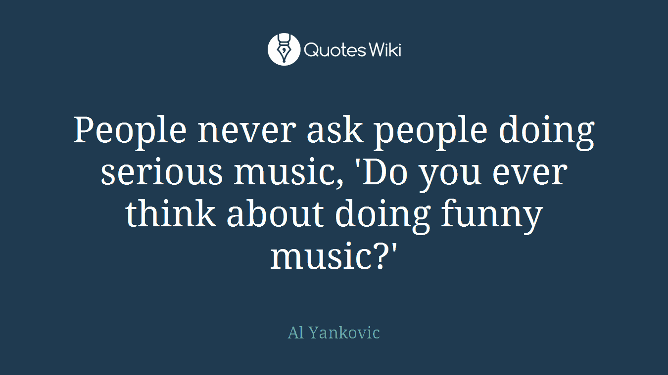 People never ask people doing serious music, 'Do you ever think about doing funny music?'