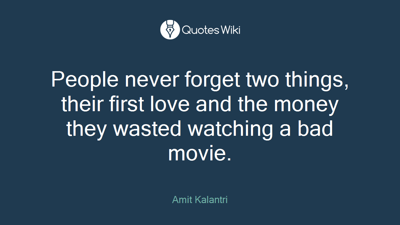 People never forget two things, their first love and the money they wasted watching a bad movie.