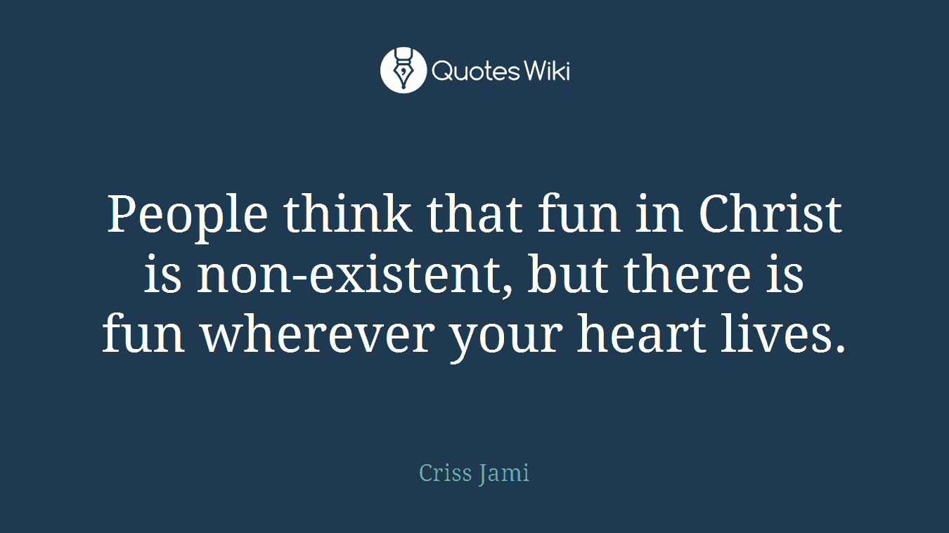 People think that fun in Christ is non-existent, but there is fun wherever your heart lives.