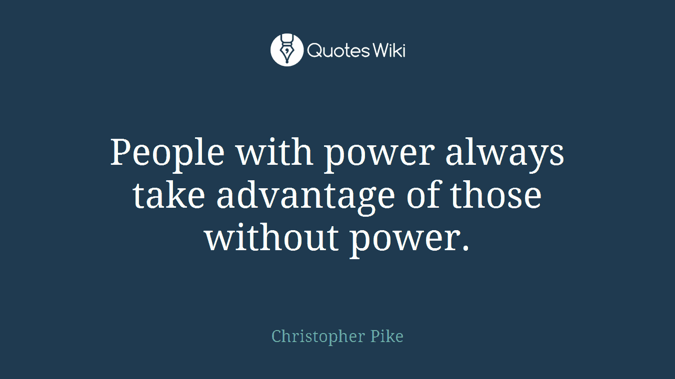 People with power always take advantage of thos...