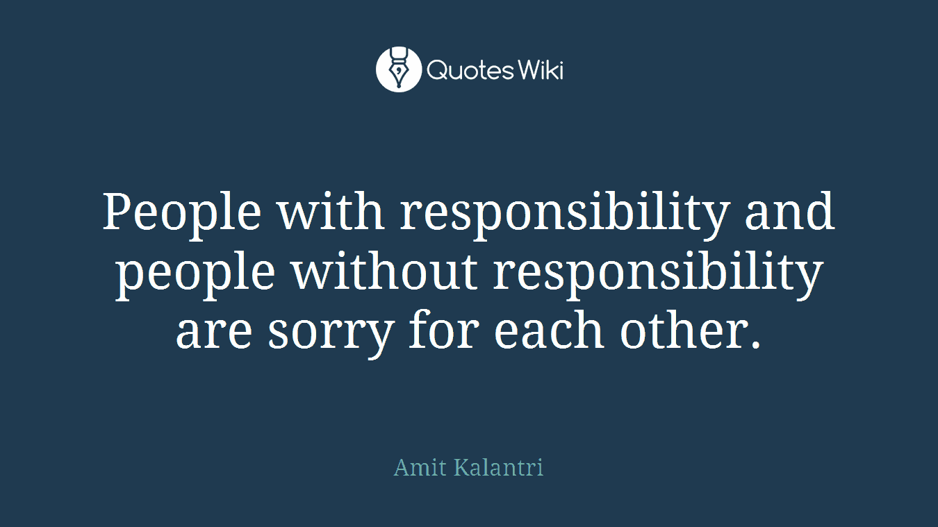People with responsibility and people without responsibility are sorry for each other.