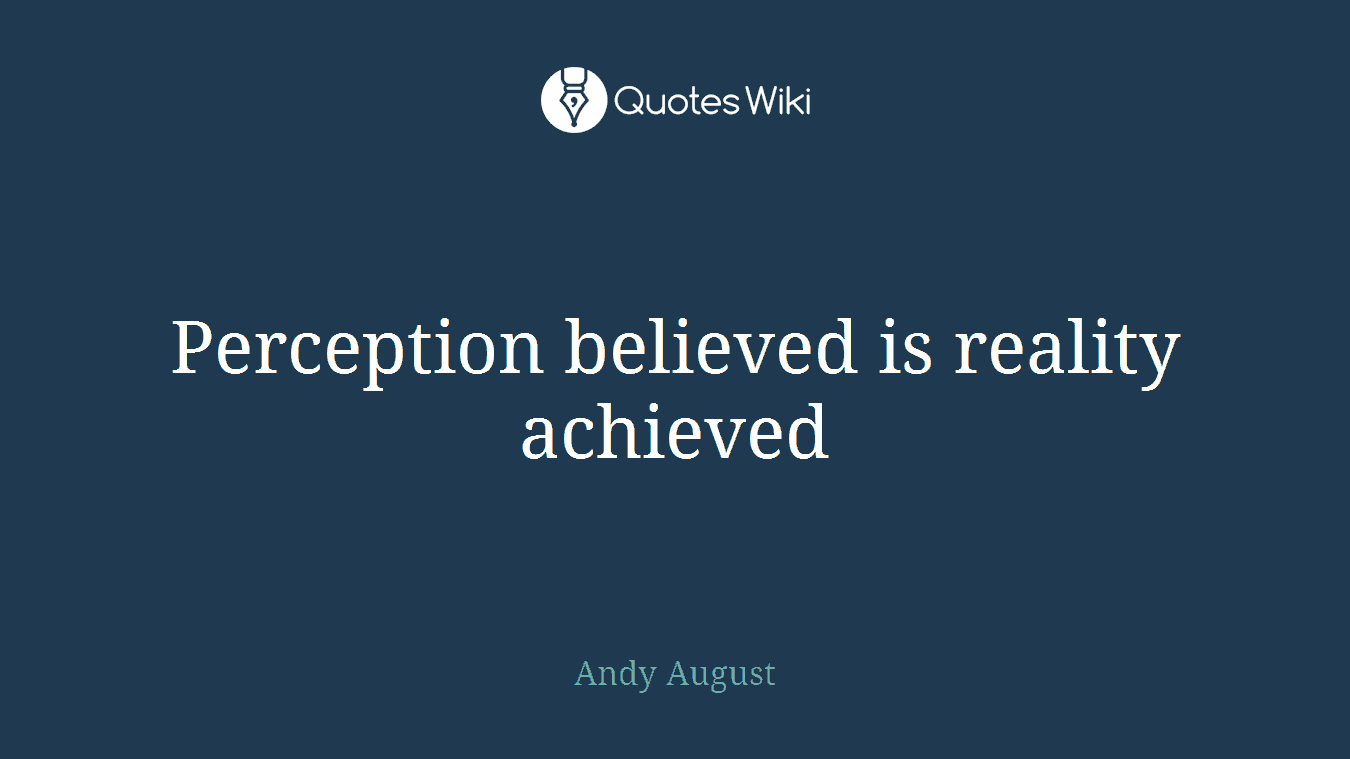 Perception believed is reality achieved