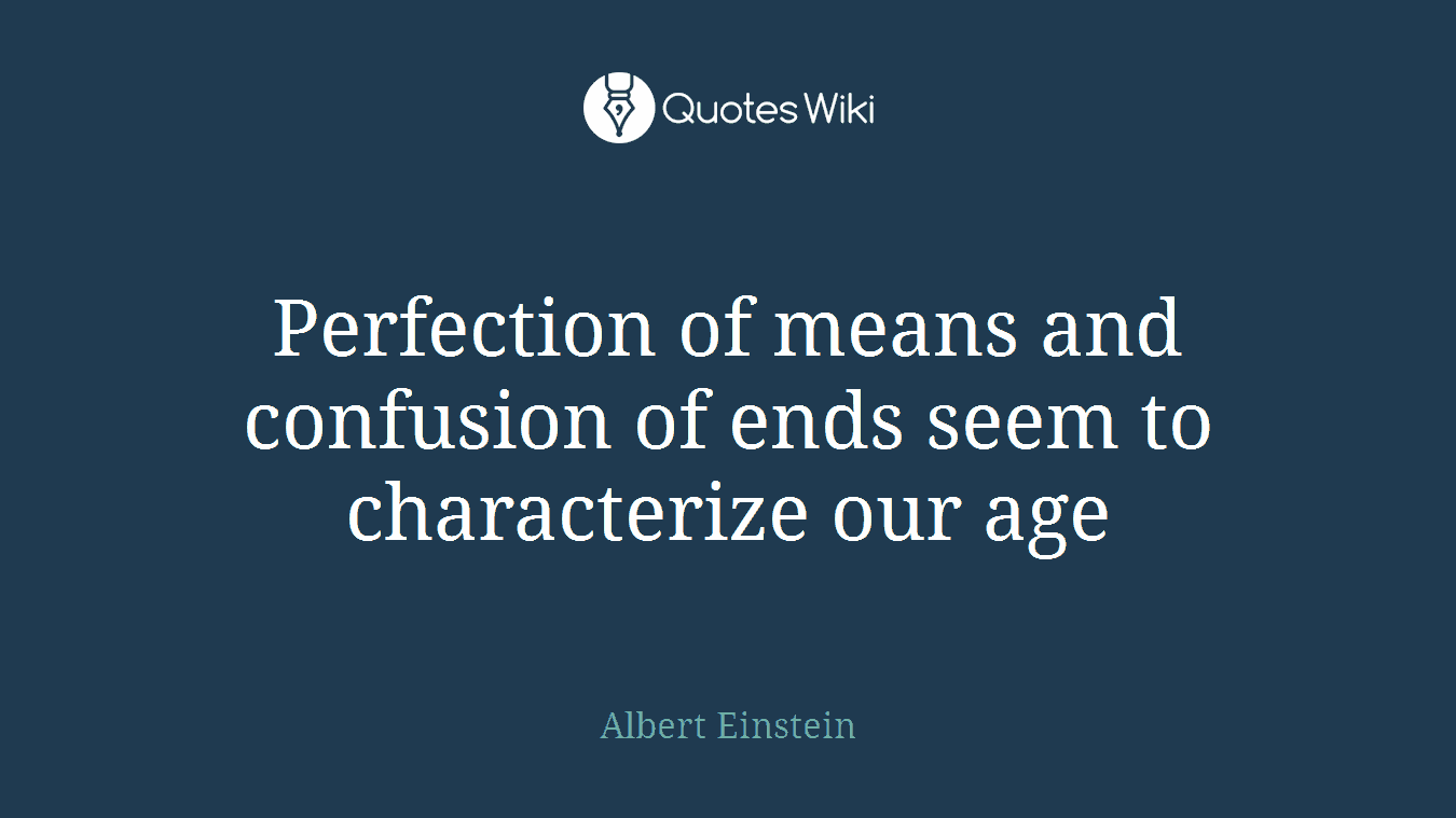 Perfection of means and confusion of ends seem to characterize our age