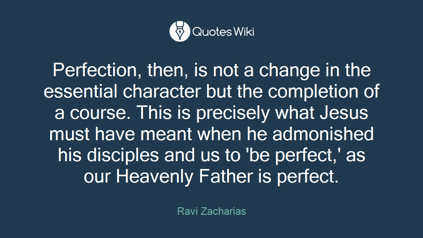 Perfection, then, is not a change in the essential character but the completion of a course. This is precisely what Jesus must have meant when he admonished his disciples and us to 'be perfect,' as our Heavenly Father is perfect.