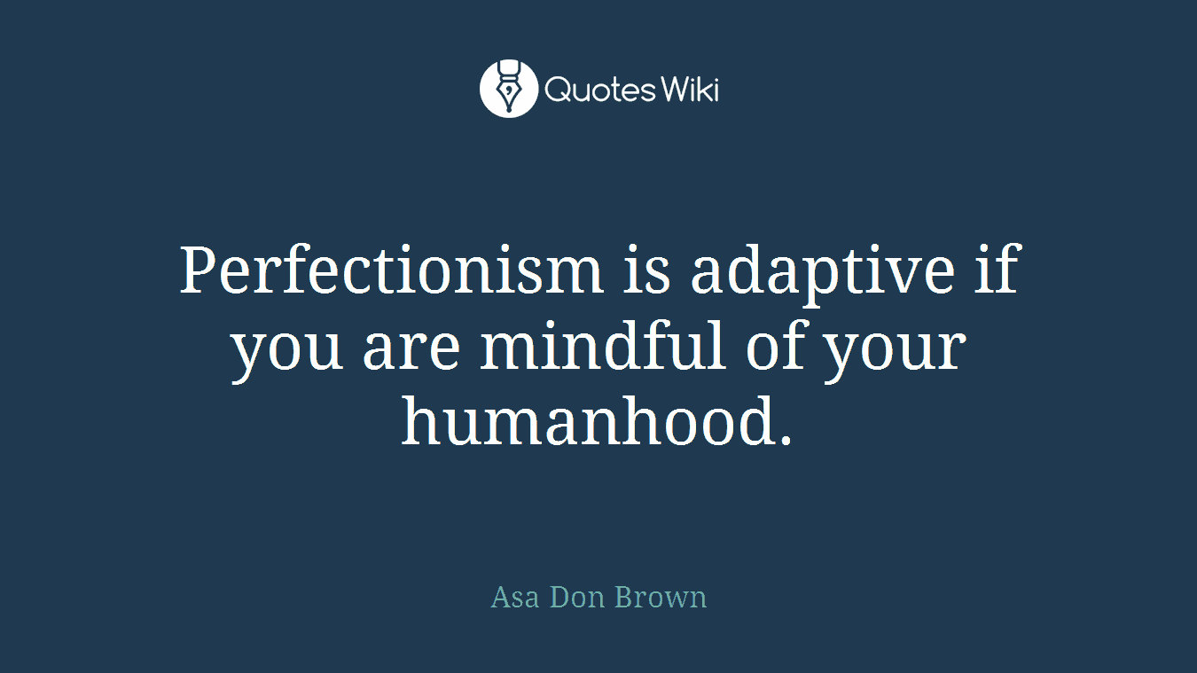 Perfectionism is adaptive if you are mindful of your humanhood.