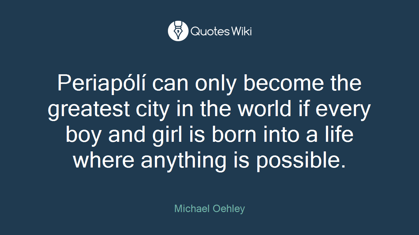 Periapólí can only become the greatest city in the world if every boy and girl is born into a life where anything is possible.