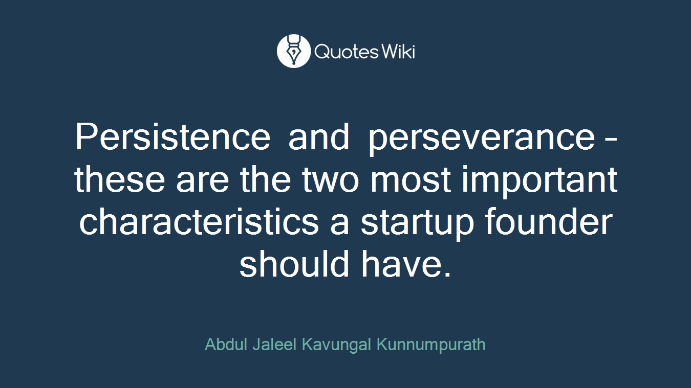 Persistence and perseverance – these are the two most important characteristics a startup founder should have.