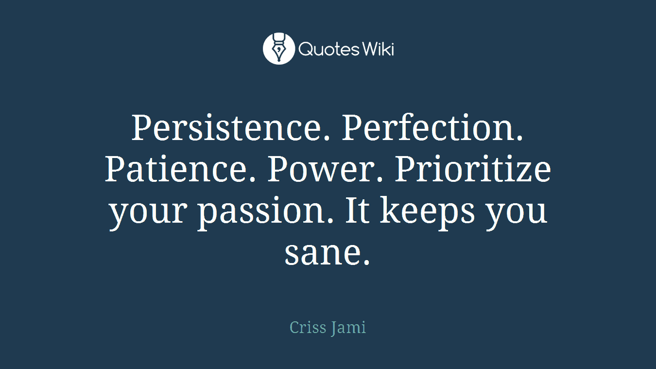 Persistence. Perfection. Patience. Power. Prioritize your passion. It keeps you sane.
