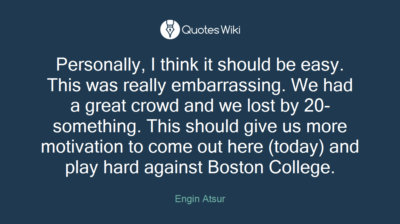 Personally, I think it should be easy. This was really embarrassing. We had a great crowd and we lost by 20-something. This should give us more motivation to come out here (today) and play hard against Boston College.