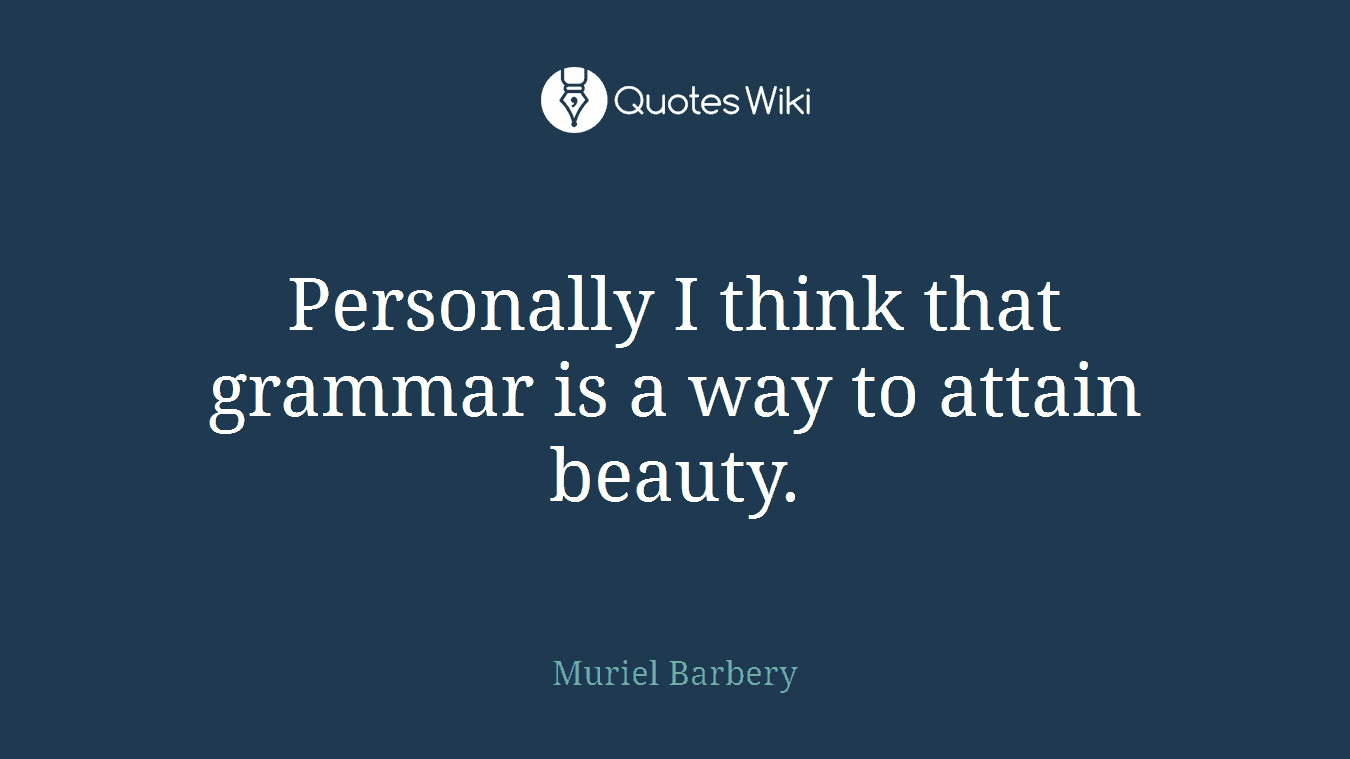 Personally I think that grammar is a way to attain beauty.