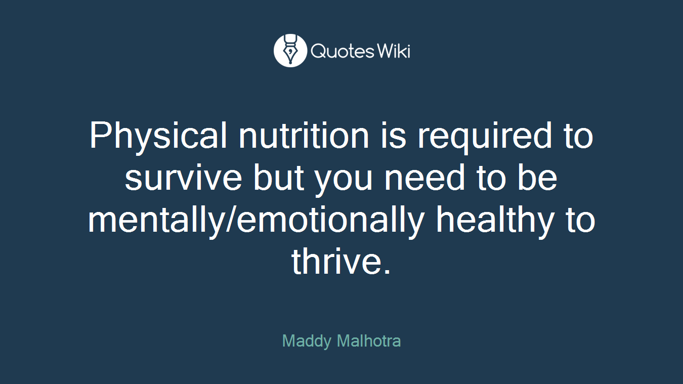 Physical nutrition is required to survive but you need to be mentally/emotionally healthy to thrive.