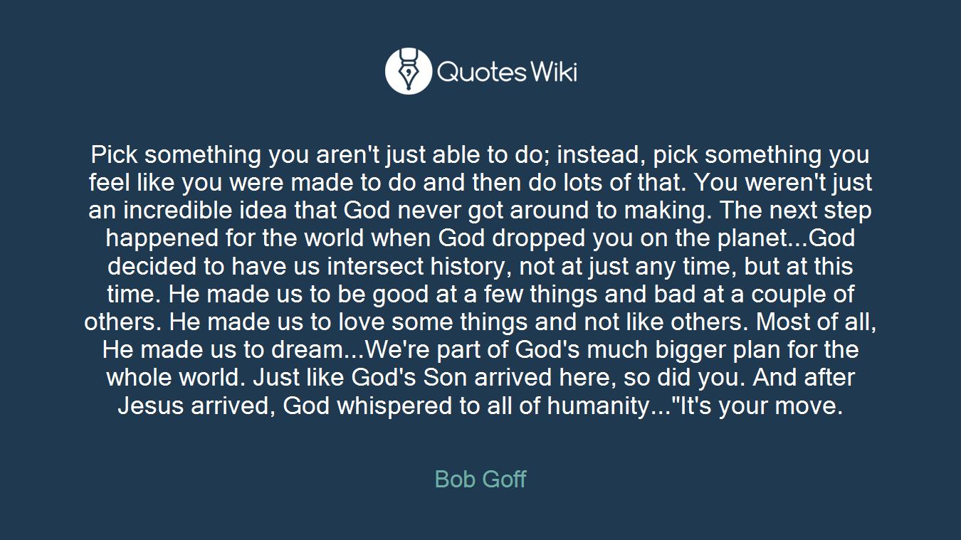 """Pick something you aren't just able to do; instead, pick something you feel like you were made to do and then do lots of that. You weren't just an incredible idea that God never got around to making. The next step happened for the world when God dropped you on the planet...God decided to have us intersect history, not at just any time, but at this time. He made us to be good at a few things and bad at a couple of others. He made us to love some things and not like others. Most of all, He made us to dream...We're part of God's much bigger plan for the whole world. Just like God's Son arrived here, so did you. And after Jesus arrived, God whispered to all of humanity...""""It's your move."""