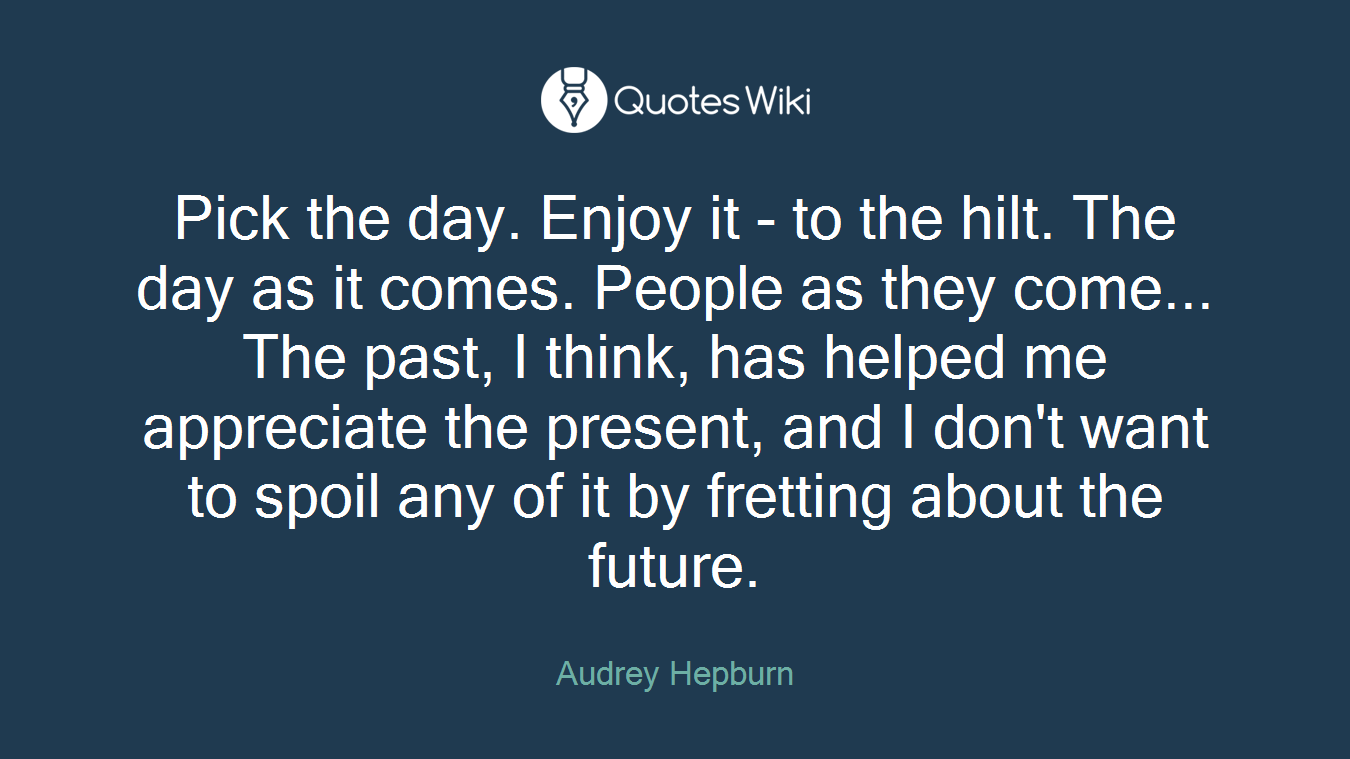 Pick the day. Enjoy it - to the hilt. The day as it comes. People as they come... The past, I think, has helped me appreciate the present, and I don't want to spoil any of it by fretting about the future.