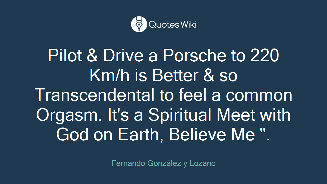 """Pilot & Drive a Porsche to 220 Km/h is Better & so Transcendental to feel a common Orgasm. It's a Spiritual Meet with God on Earth, Believe Me """"."""