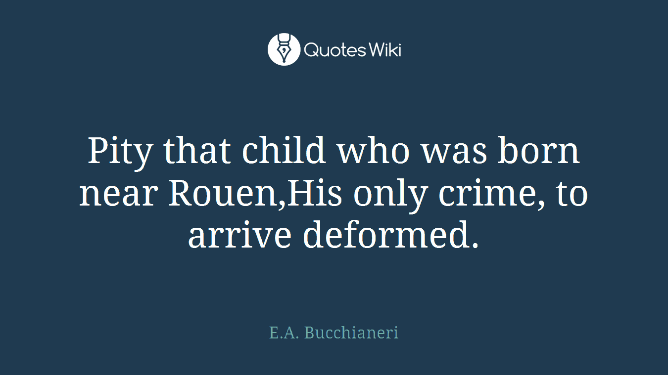 Pity that child who was born near Rouen,His only crime, to arrive deformed.