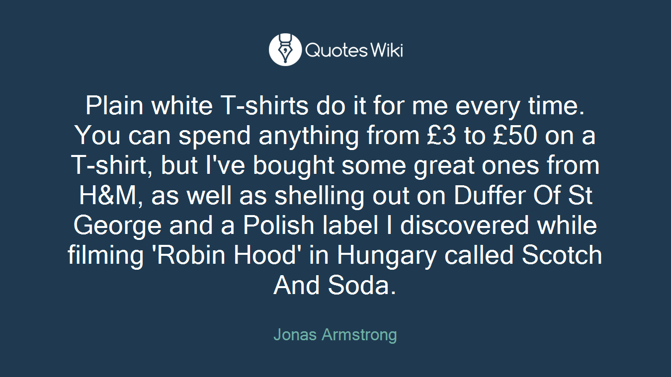 Plain white T-shirts do it for me every time. You can spend anything from £3 to £50 on a T-shirt, but I've bought some great ones from H&M, as well as shelling out on Duffer Of St George and a Polish label I discovered while filming 'Robin Hood' in Hungary called Scotch And Soda.