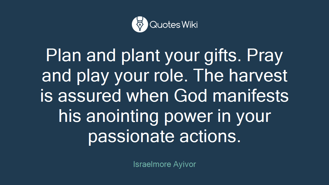 Plan and plant your gifts. Pray and play your role. The harvest is assured when God manifests his anointing power in your passionate actions.