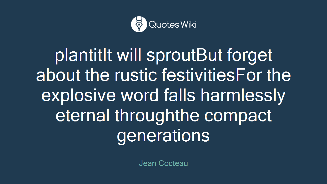 plantitIt will sproutBut forget about the rustic festivitiesFor the explosive word falls harmlessly eternal throughthe compact generations