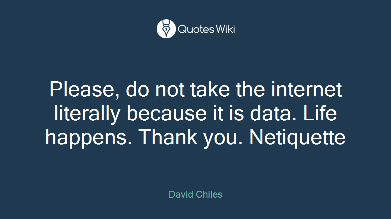 Please, do not take the internet literally because it is data. Life happens. Thank you. Netiquette