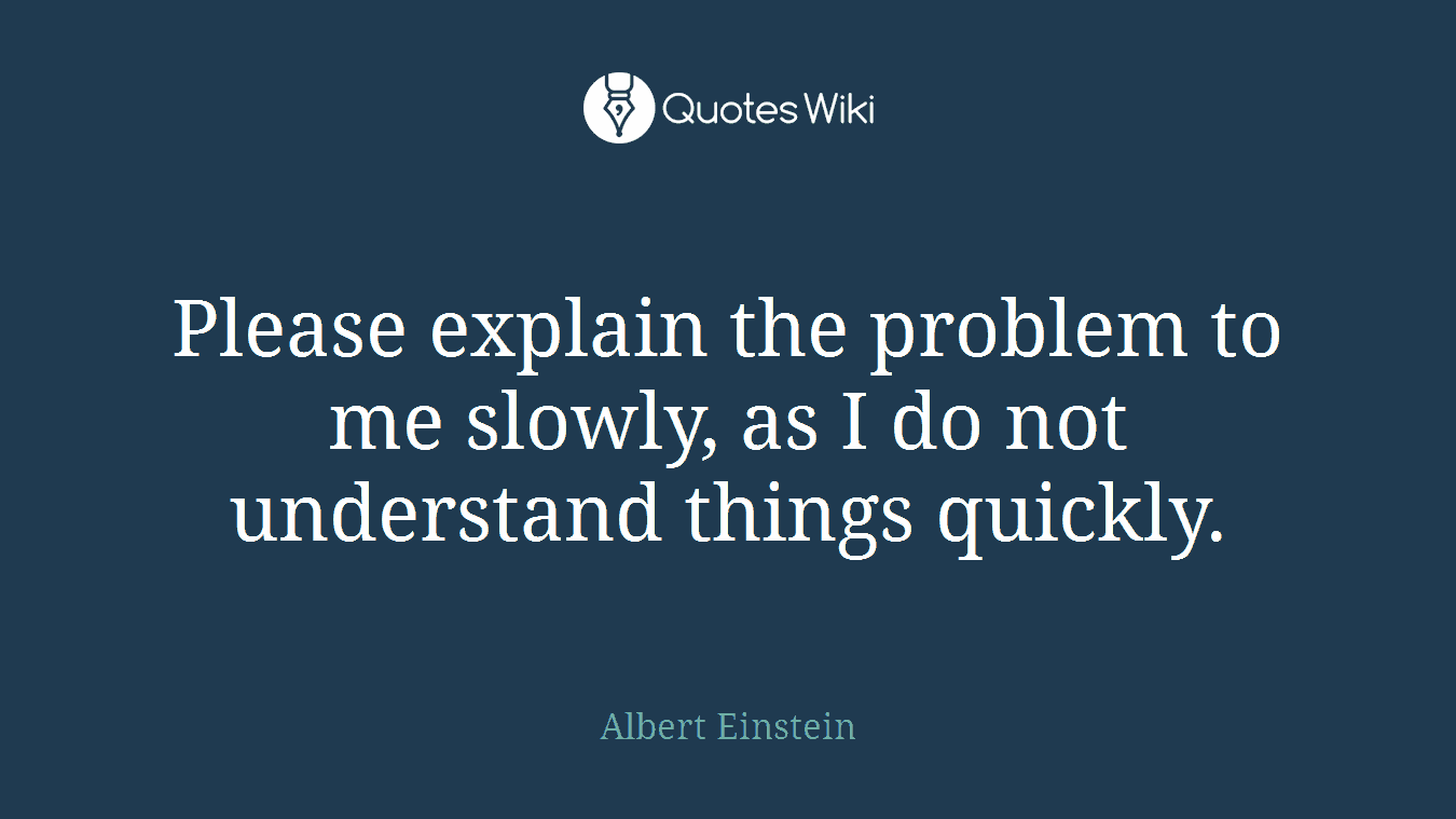 Please explain the problem to me slowly, as I do not understand things quickly.