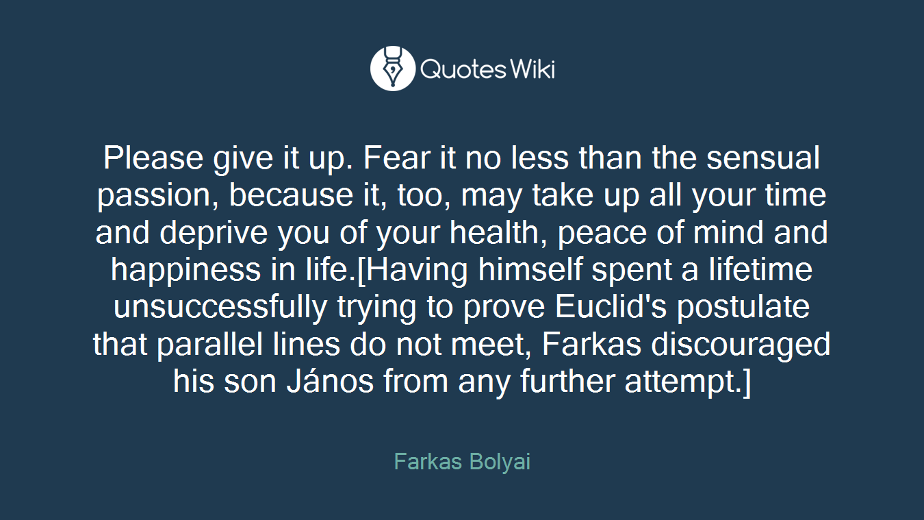 Please give it up. Fear it no less than the sensual passion, because it, too, may take up all your time and deprive you of your health, peace of mind and happiness in life.[Having himself spent a lifetime unsuccessfully trying to prove Euclid's postulate that parallel lines do not meet, Farkas discouraged his son János from any further attempt.]