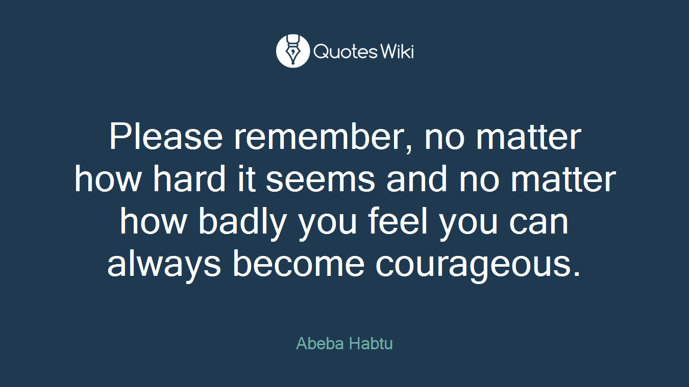 Please remember, no matter how hard it seems and no matter how badly you feel you can always become courageous.