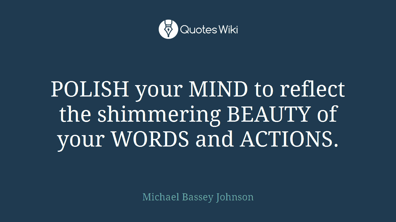 POLISH your MIND to reflect the shimmering BEAUTY of your WORDS and ACTIONS.
