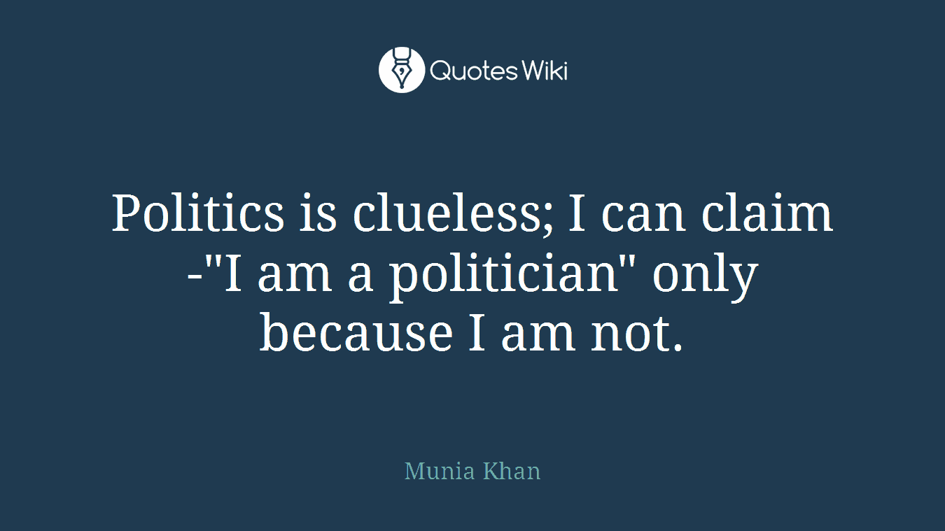 """Politics is clueless; I can claim -""""I am a politician"""" only because I am not."""
