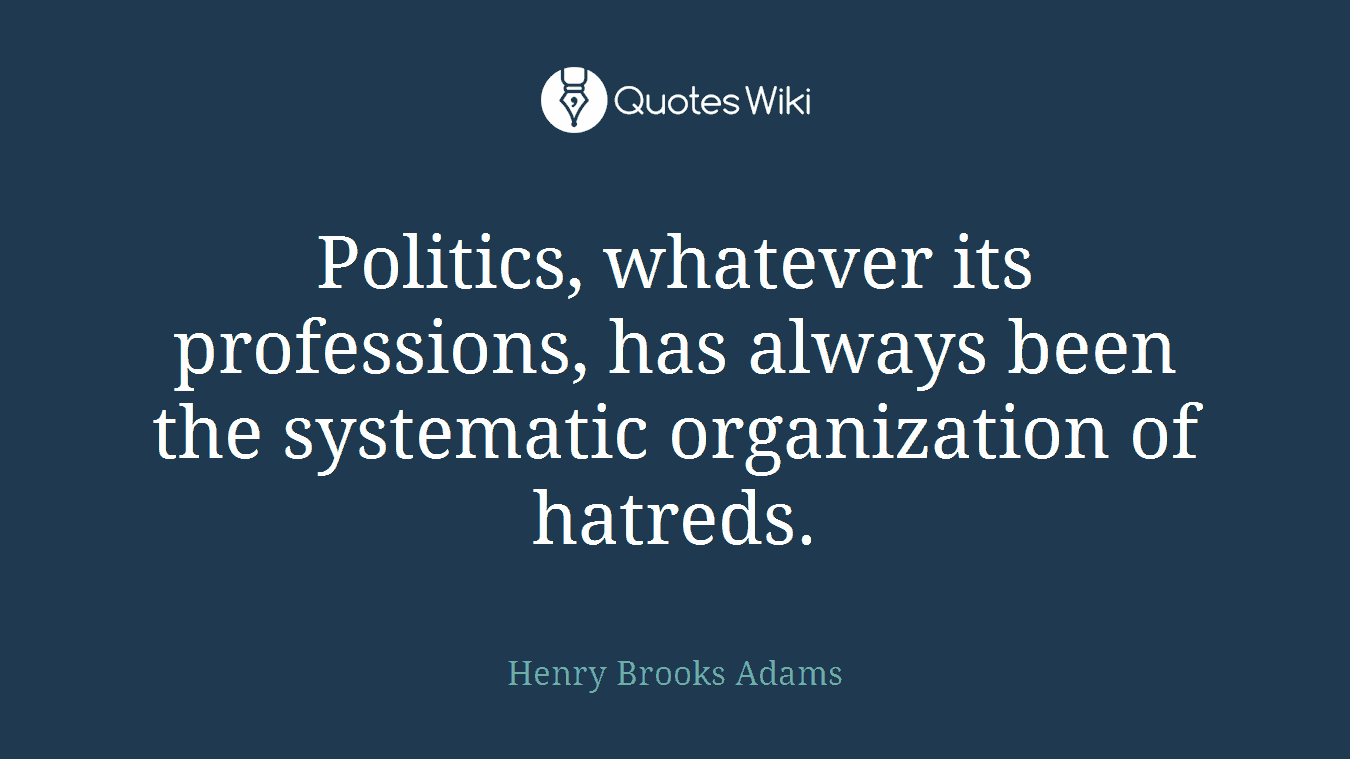 Politics, whatever its professions, has always been the systematic organization of hatreds.