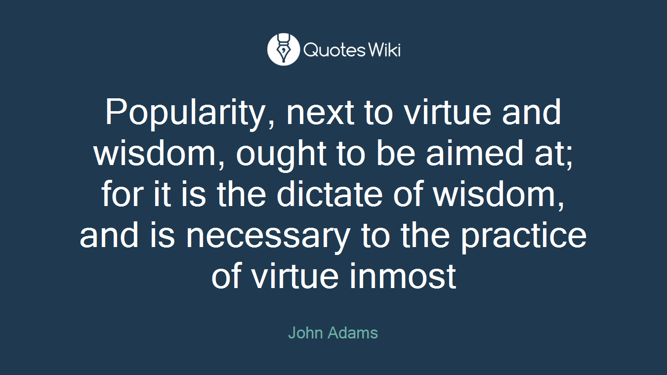 Popularity, next to virtue and wisdom, ought to be aimed at; for it is the dictate of wisdom, and is necessary to the practice of virtue inmost